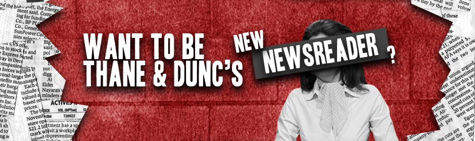 "Keen to be Thane & Dunc's ""new"" newsreader?"